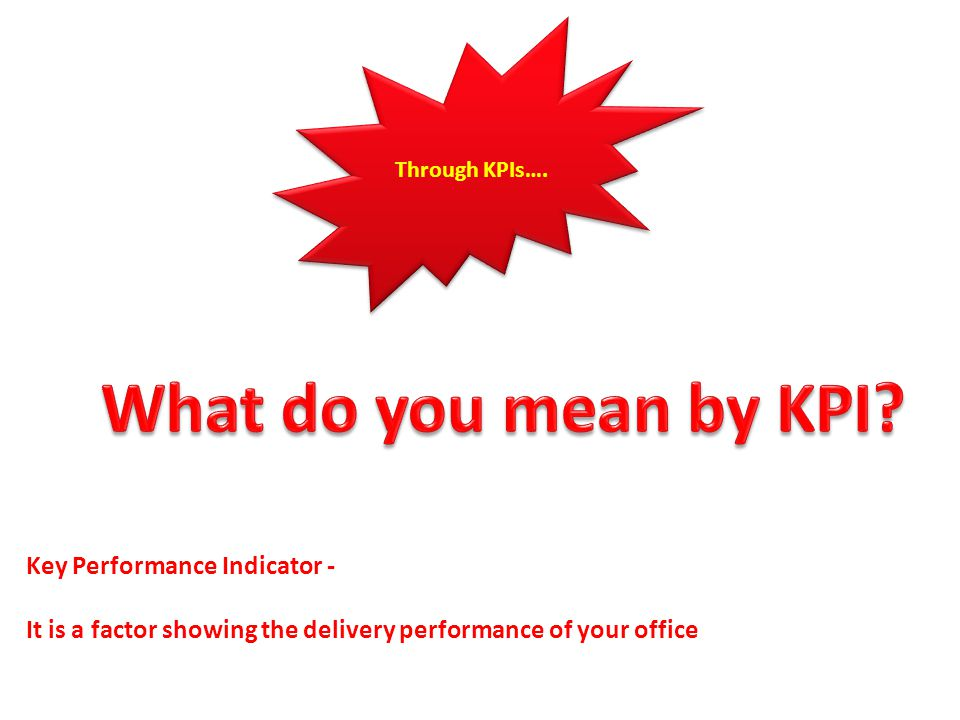 Through KPIs…. Key Performance Indicator - It is a factor showing the delivery performance of your office