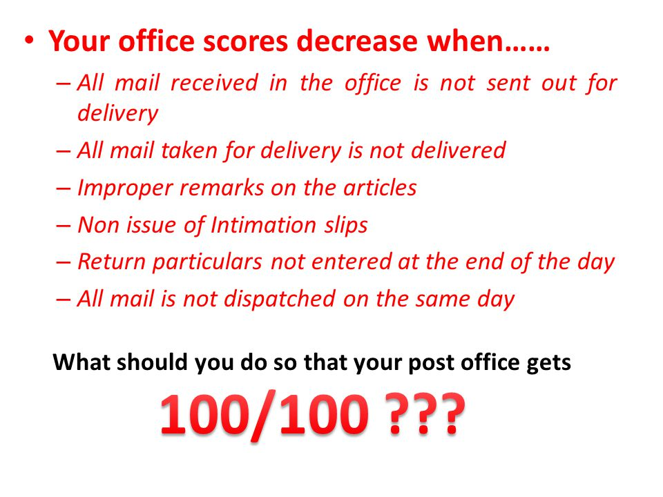 Your office scores decrease when…… – All mail received in the office is not sent out for delivery – All mail taken for delivery is not delivered – Imp