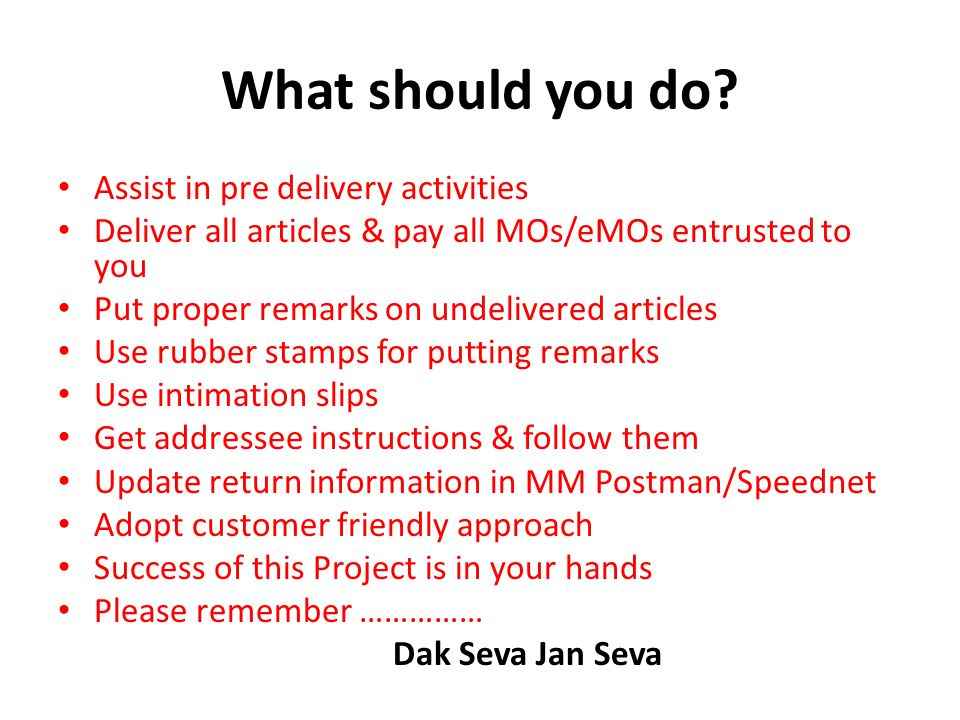 What should you do? Assist in pre delivery activities Deliver all articles & pay all MOs/eMOs entrusted to you Put proper remarks on undelivered artic