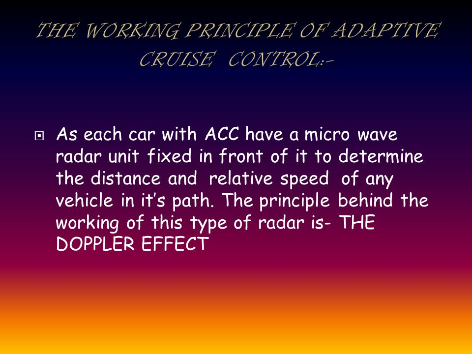 As each car with ACC have a micro wave radar unit fixed in front of it to determine the distance and relative speed of any vehicle in its path.