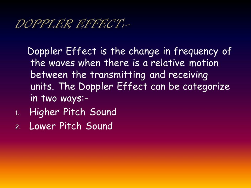 Doppler Effect is the change in frequency of the waves when there is a relative motion between the transmitting and receiving units.