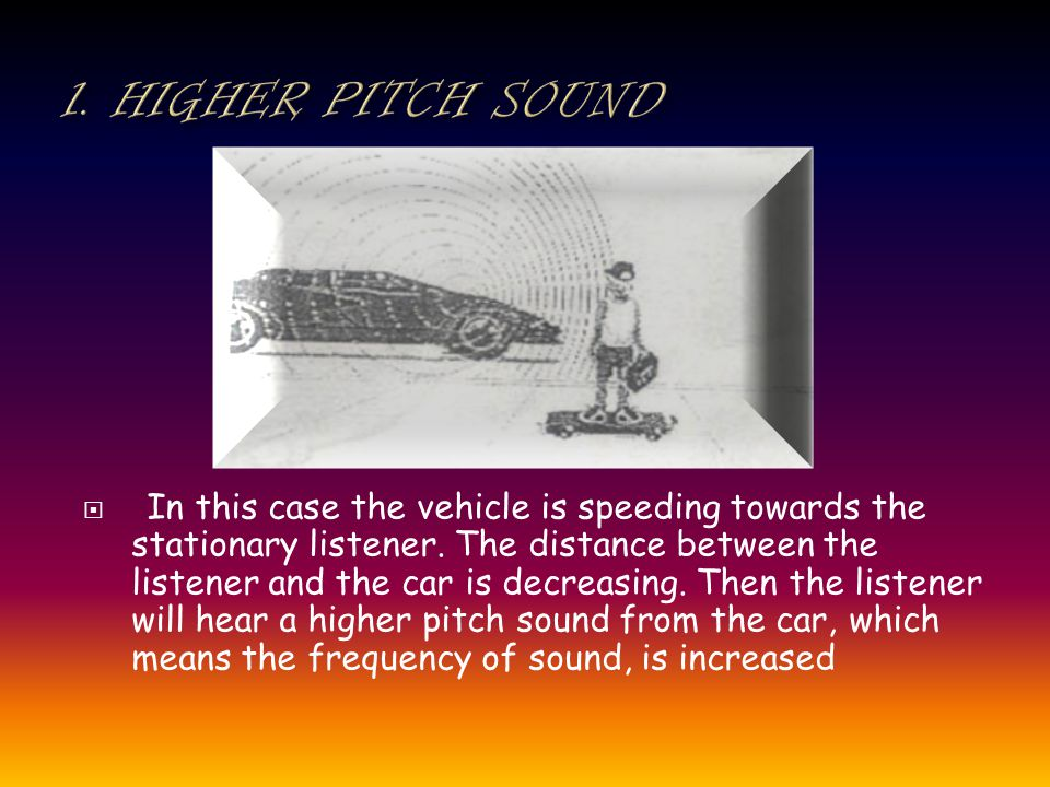 In this case the vehicle is speeding towards the stationary listener.