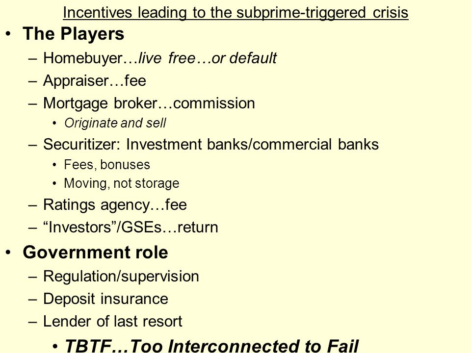 Incentives leading to the subprime-triggered crisis The Players –Homebuyer…live free…or default –Appraiser…fee –Mortgage broker…commission Originate a