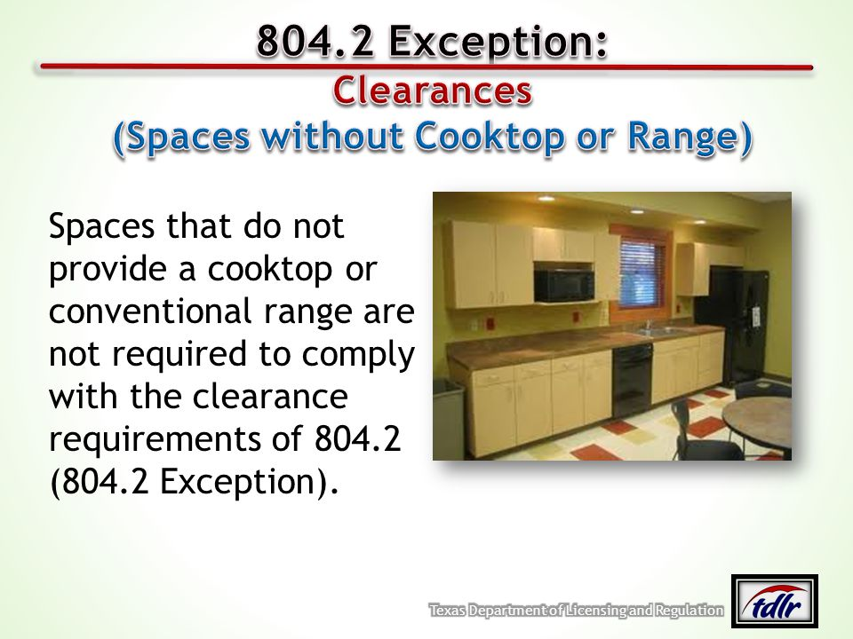 Spaces that do not provide a cooktop or conventional range are not required to comply with the clearance requirements of 804.2 (804.2 Exception).