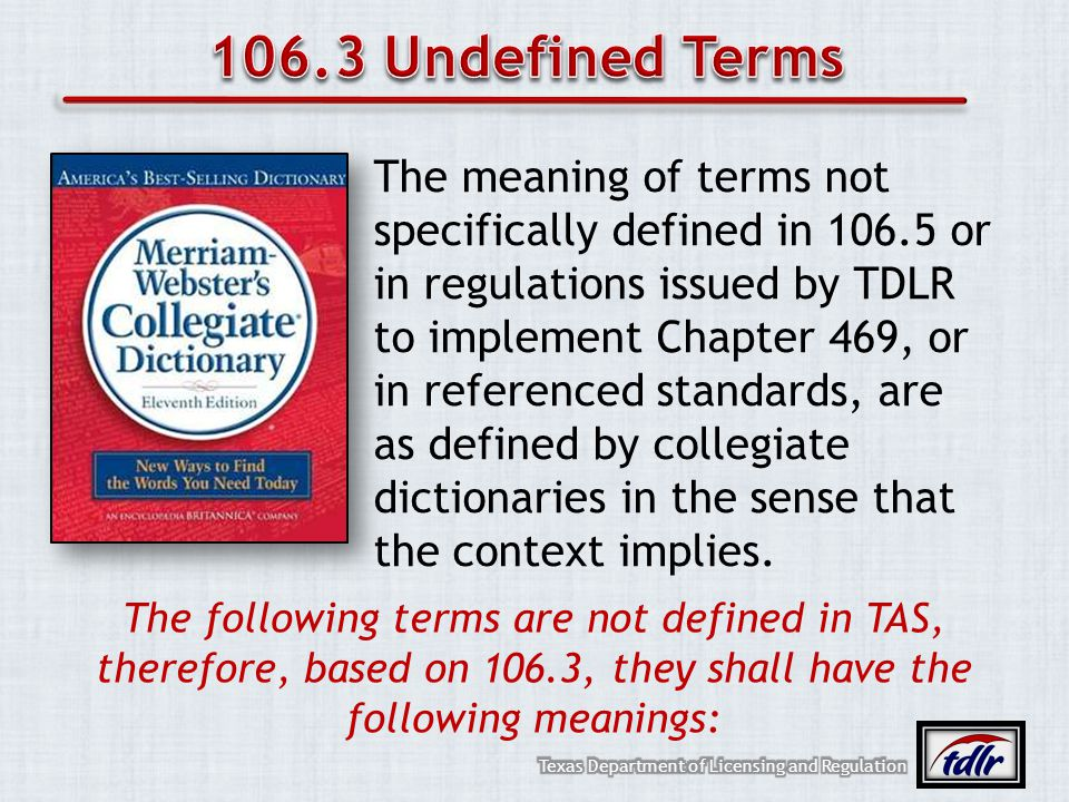 The meaning of terms not specifically defined in 106.5 or in regulations issued by TDLR to implement Chapter 469, or in referenced standards, are as d