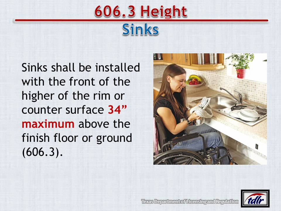 606.3 Height Sinks Sinks shall be installed with the front of the higher of the rim or counter surface 34 maximum above the finish floor or ground (60