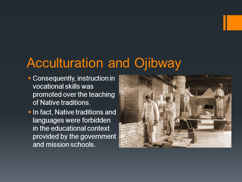 Acculturation and Ojibway Consequently, instruction in vocational skills was promoted over the teaching of Native traditions.