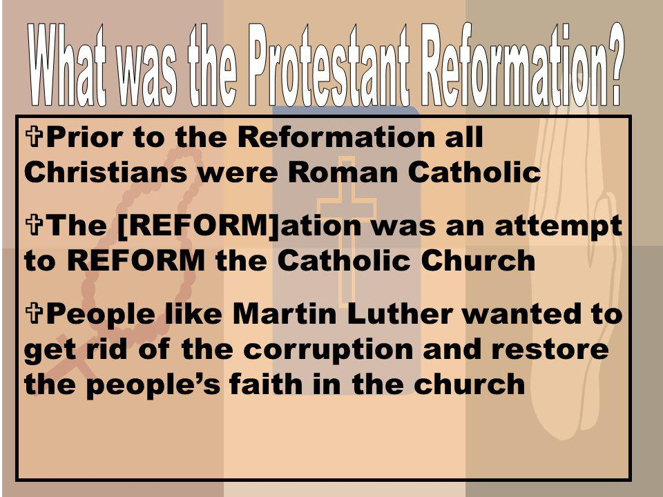 Prior to the Reformation all Christians were Roman Catholic The [REFORM]ation was an attempt to REFORM the Catholic Church People like Martin Luther wanted to get rid of the corruption and restore the peoples faith in the church