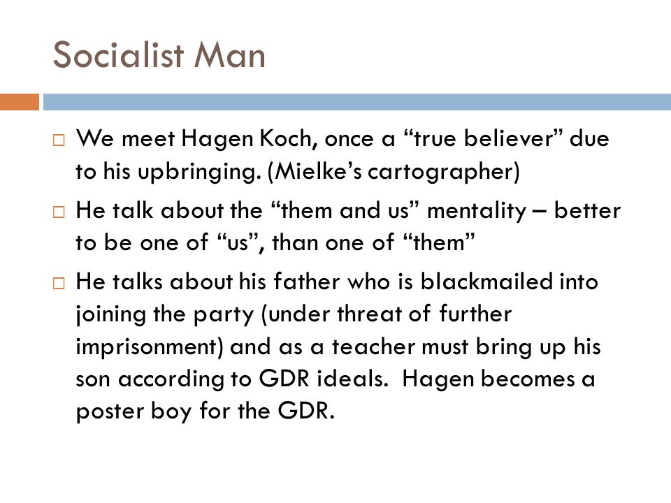 Socialist Man We meet Hagen Koch, once a true believer due to his upbringing. (Mielkes cartographer) He talk about the them and us mentality – better
