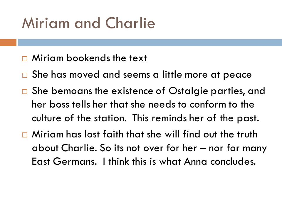 Miriam and Charlie Miriam bookends the text She has moved and seems a little more at peace She bemoans the existence of Ostalgie parties, and her boss tells her that she needs to conform to the culture of the station.