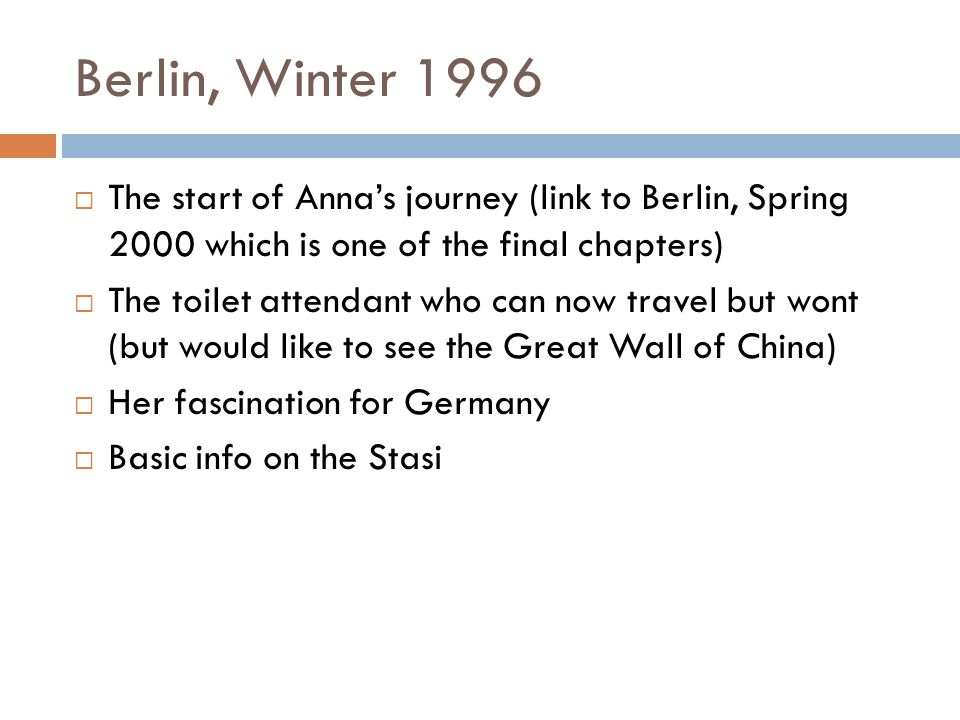 Berlin, Winter 1996 The start of Annas journey (link to Berlin, Spring 2000 which is one of the final chapters) The toilet attendant who can now travel but wont (but would like to see the Great Wall of China) Her fascination for Germany Basic info on the Stasi
