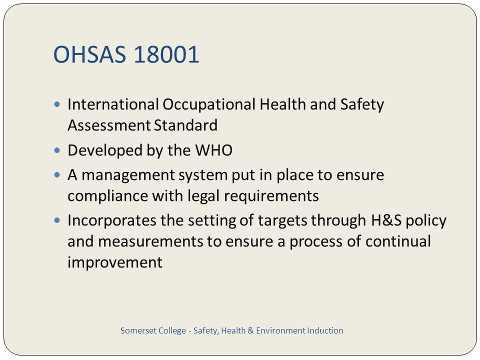 OHSAS 18001 International Occupational Health and Safety Assessment Standard Developed by the WHO A management system put in place to ensure compliance with legal requirements Incorporates the setting of targets through H&S policy and measurements to ensure a process of continual improvement Somerset College - Safety, Health & Environment Induction