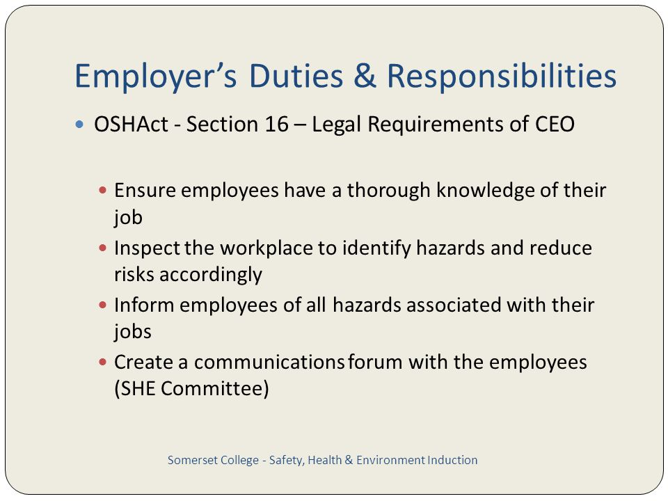 Employers Duties & Responsibilities OSHAct - Section 16 – Legal Requirements of CEO Ensure employees have a thorough knowledge of their job Inspect the workplace to identify hazards and reduce risks accordingly Inform employees of all hazards associated with their jobs Create a communications forum with the employees (SHE Committee) Somerset College - Safety, Health & Environment Induction