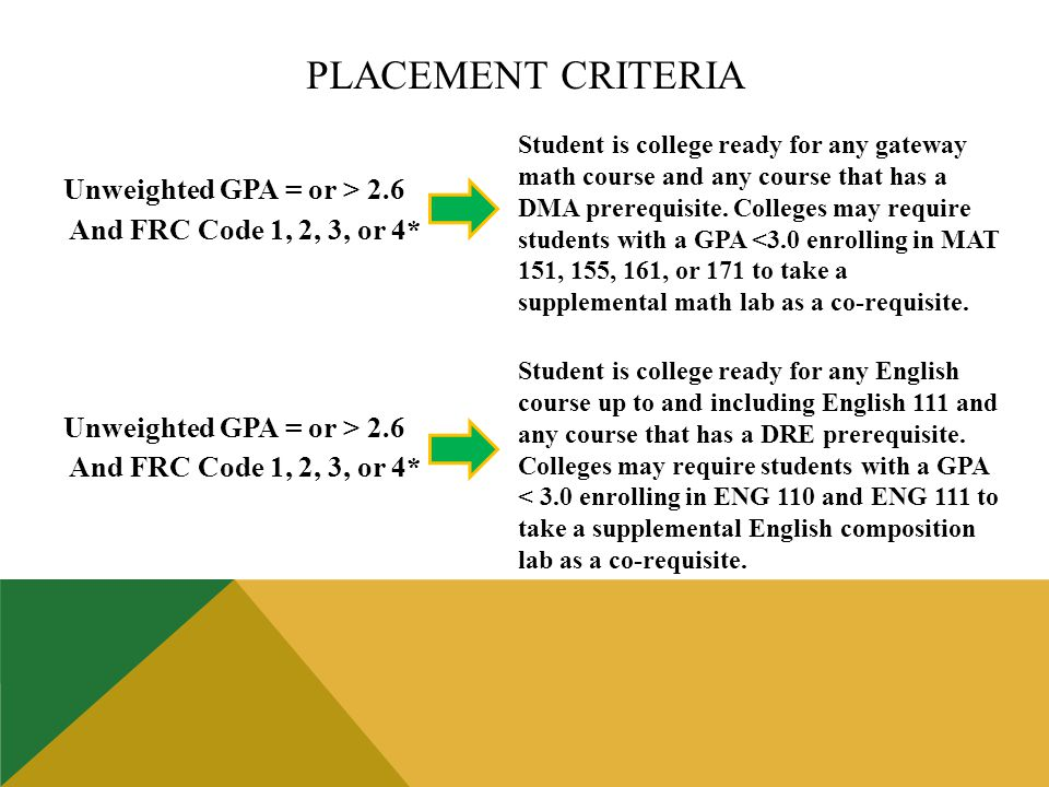 Unweighted GPA = or > 2.6 And FRC Code 1, 2, 3, or 4* Unweighted GPA = or > 2.6 And FRC Code 1, 2, 3, or 4* Student is college ready for any gateway math course and any course that has a DMA prerequisite.