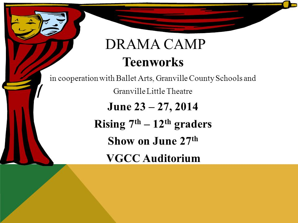 DRAMA CAMP Teenworks in cooperation with Ballet Arts, Granville County Schools and Granville Little Theatre June 23 – 27, 2014 Rising 7 th – 12 th graders Show on June 27 th VGCC Auditorium