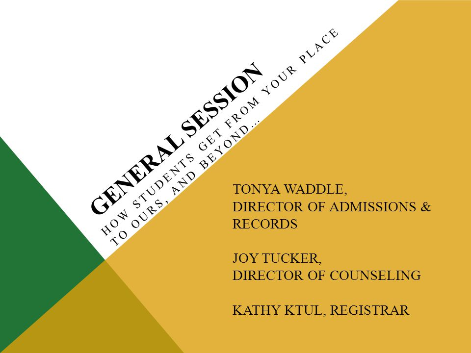 GENERAL SESSION HOW STUDENTS GET FROM YOUR PLACE TO OURS, AND BEYOND… TONYA WADDLE, DIRECTOR OF ADMISSIONS & RECORDS JOY TUCKER, DIRECTOR OF COUNSELING KATHY KTUL, REGISTRAR