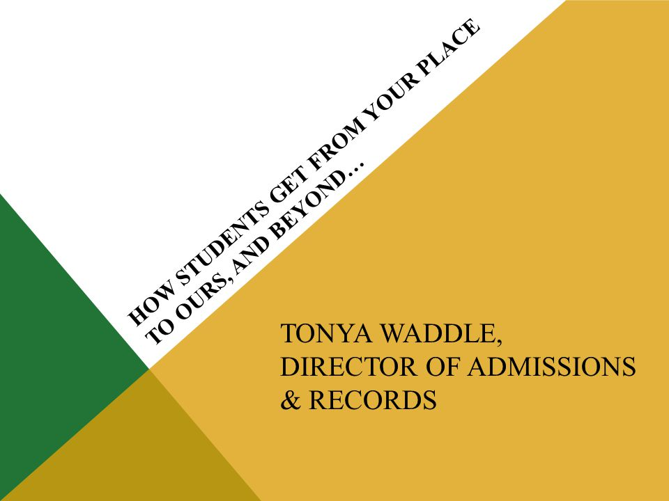 HOW STUDENTS GET FROM YOUR PLACE TO OURS, AND BEYOND… TONYA WADDLE, DIRECTOR OF ADMISSIONS & RECORDS
