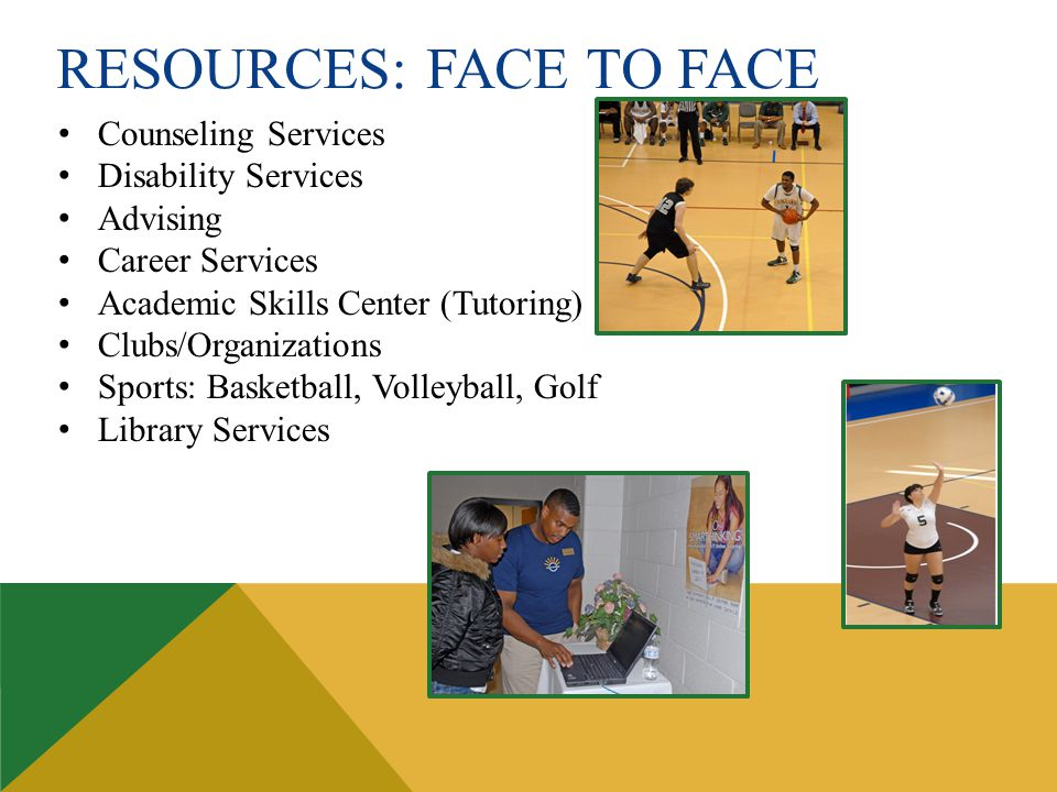 RESOURCES: FACE TO FACE Counseling Services Disability Services Advising Career Services Academic Skills Center (Tutoring) Clubs/Organizations Sports: