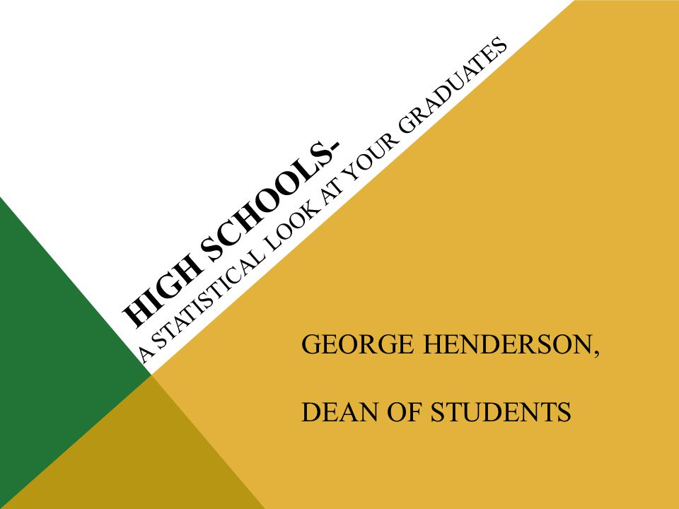 HIGH SCHOOLS- A STATISTICAL LOOK AT YOUR GRADUATES GEORGE HENDERSON, DEAN OF STUDENTS