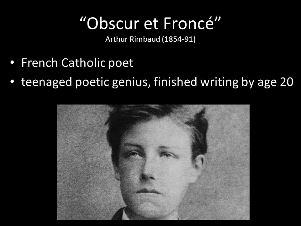 Obscur et Froncé Arthur Rimbaud (1854-91) French Catholic poet teenaged poetic genius, finished writing by age 20