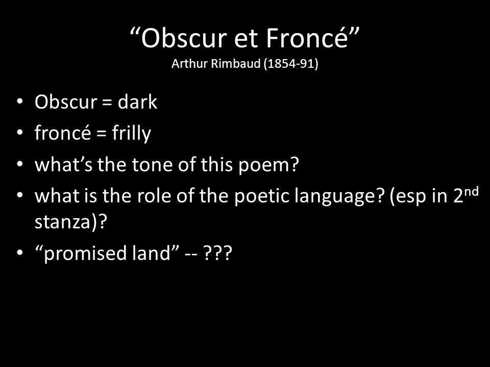 Obscur et Froncé Arthur Rimbaud (1854-91) Obscur = dark froncé = frilly whats the tone of this poem? what is the role of the poetic language? (esp in