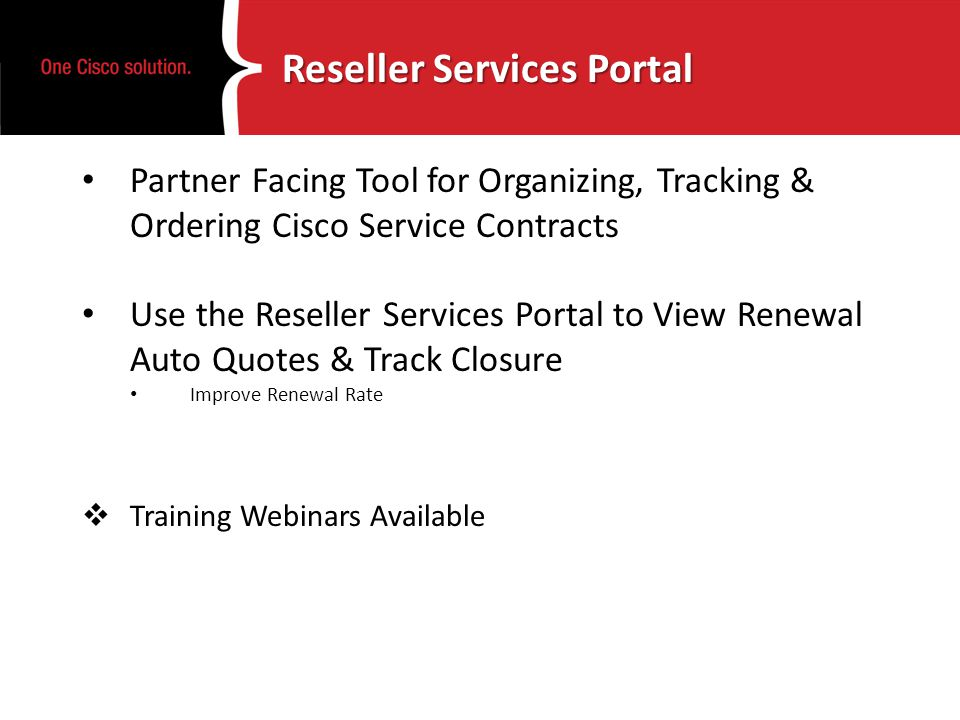Reseller Services Portal Partner Facing Tool for Organizing, Tracking & Ordering Cisco Service Contracts Use the Reseller Services Portal to View Renewal Auto Quotes & Track Closure Improve Renewal Rate Training Webinars Available