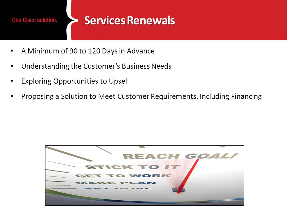 Services Renewals A Minimum of 90 to 120 Days in Advance Understanding the Customers Business Needs Exploring Opportunities to Upsell Proposing a Solution to Meet Customer Requirements, Including Financing