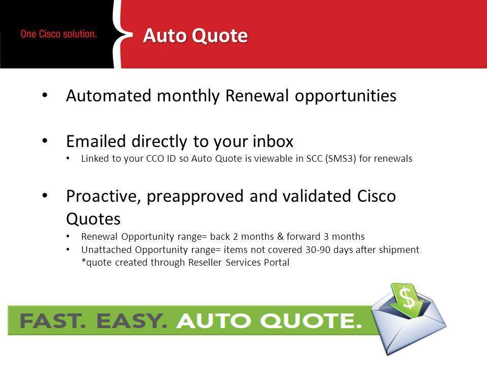 Auto Quote Automated monthly Renewal opportunities Emailed directly to your inbox Linked to your CCO ID so Auto Quote is viewable in SCC (SMS3) for renewals Proactive, preapproved and validated Cisco Quotes Renewal Opportunity range= back 2 months & forward 3 months Unattached Opportunity range= items not covered 30-90 days after shipment *quote created through Reseller Services Portal