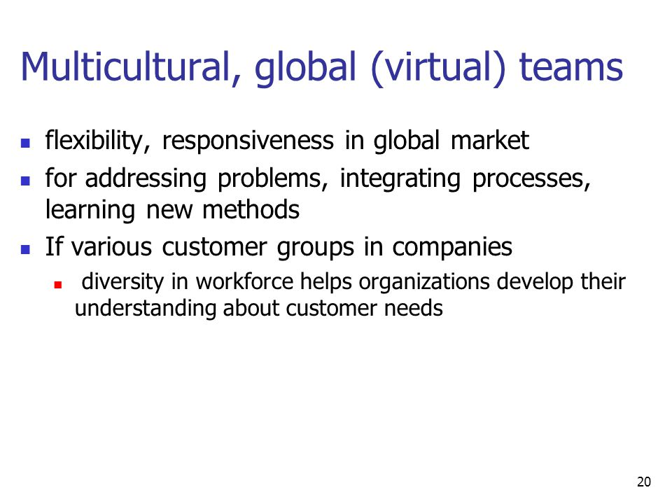Multicultural, global (virtual) teams flexibility, responsiveness in global market for addressing problems, integrating processes, learning new methods If various customer groups in companies diversity in workforce helps organizations develop their understanding about customer needs 20
