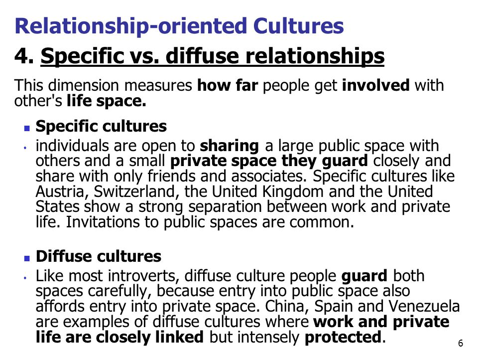 4. Specific vs. diffuse relationships This dimension measures how far people get involved with other's life space. Specific cultures individuals are o