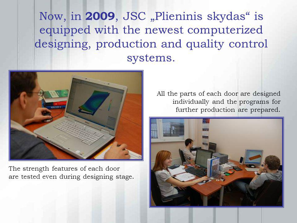 Now, in 2009, JSC Plieninis skydas is equipped with the newest computerized designing, production and quality control systems. The strength features o