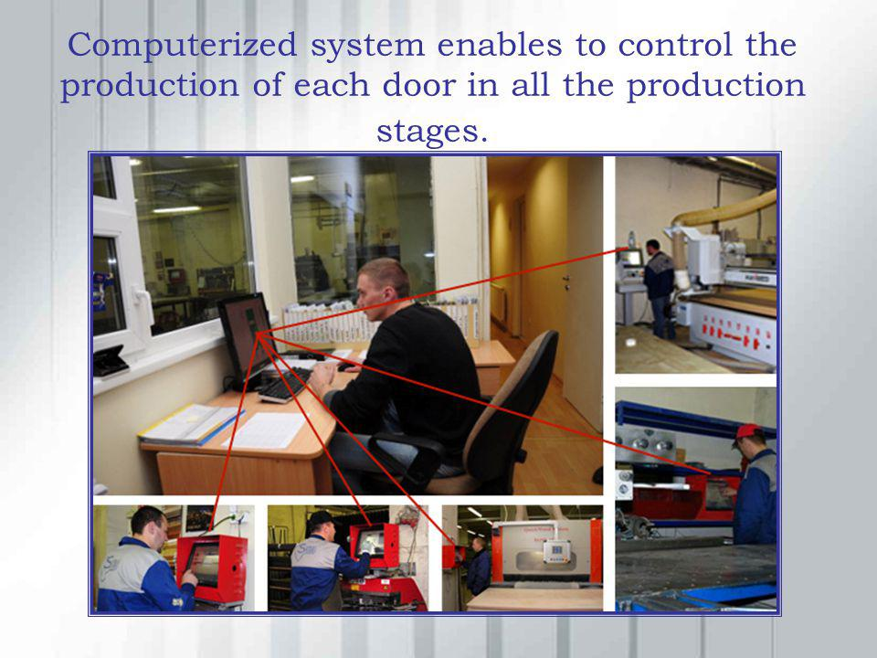 Computerized system enables to control the production of each door in all the production stages.