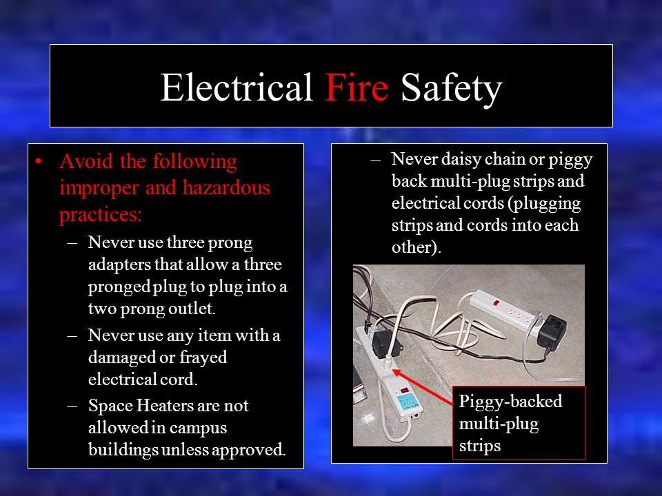 Electrical Fire Safety Avoid the following improper and hazardous practices: –Never use three prong adapters that allow a three pronged plug to plug into a two prong outlet.