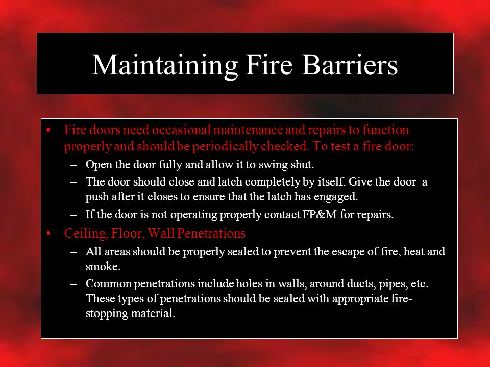 Maintaining Fire Barriers Fire doors need occasional maintenance and repairs to function properly and should be periodically checked.