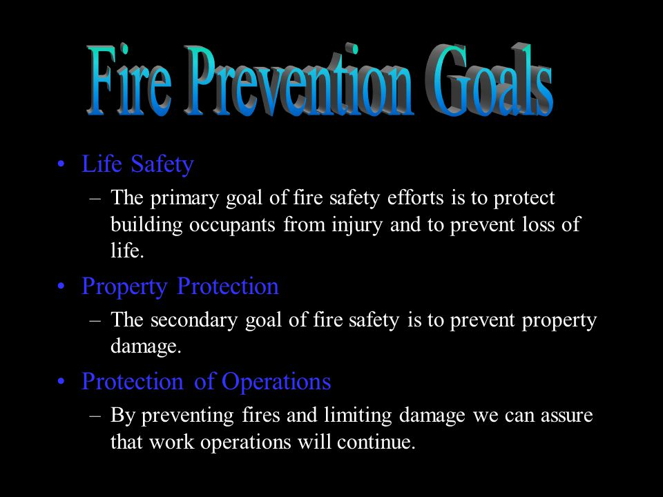 Life Safety –The primary goal of fire safety efforts is to protect building occupants from injury and to prevent loss of life.