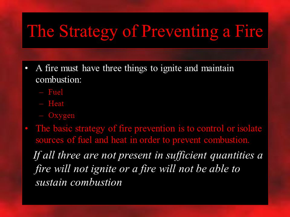 The Strategy of Preventing a Fire A fire must have three things to ignite and maintain combustion: –Fuel –Heat –Oxygen The basic strategy of fire prevention is to control or isolate sources of fuel and heat in order to prevent combustion.