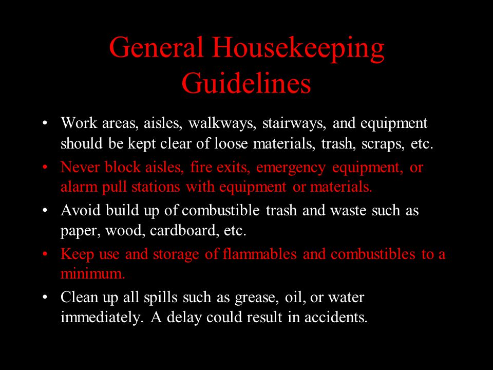 General Housekeeping Guidelines Work areas, aisles, walkways, stairways, and equipment should be kept clear of loose materials, trash, scraps, etc.