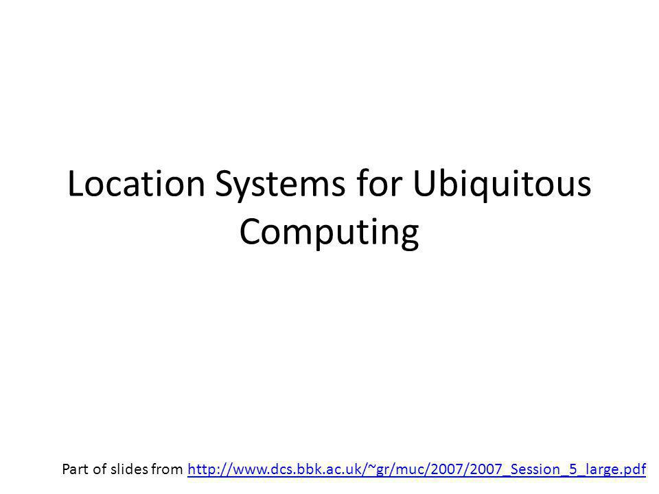 Location Systems for Ubiquitous Computing Part of slides from http://www.dcs.bbk.ac.uk/~gr/muc/2007/2007_Session_5_large.pdfhttp://www.dcs.bbk.ac.uk/~gr/muc/2007/2007_Session_5_large.pdf