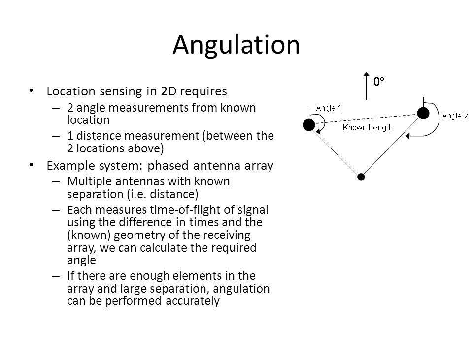 Angulation Location sensing in 2D requires – 2 angle measurements from known location – 1 distance measurement (between the 2 locations above) Example system: phased antenna array – Multiple antennas with known separation (i.e.