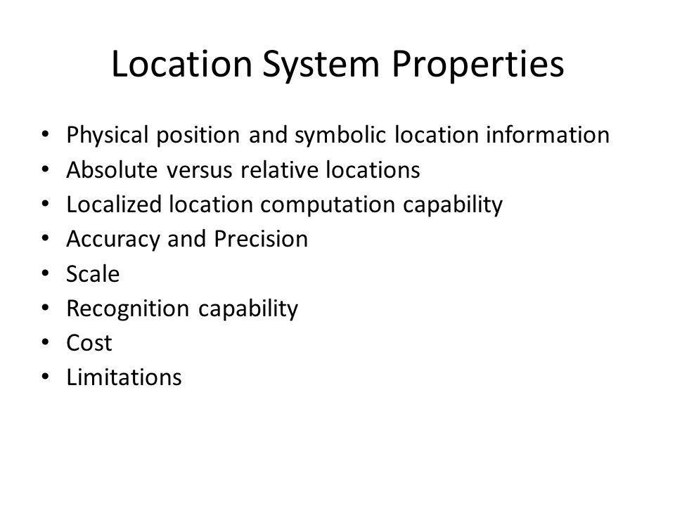 Location System Properties Physical position and symbolic location information Absolute versus relative locations Localized location computation capability Accuracy and Precision Scale Recognition capability Cost Limitations