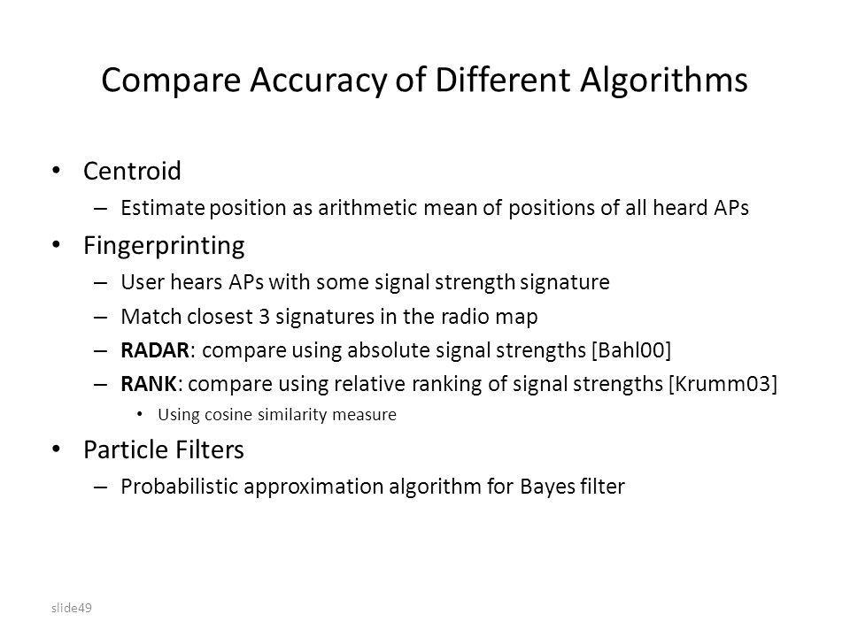 slide49 Compare Accuracy of Different Algorithms Centroid – Estimate position as arithmetic mean of positions of all heard APs Fingerprinting – User hears APs with some signal strength signature – Match closest 3 signatures in the radio map – RADAR: compare using absolute signal strengths [Bahl00] – RANK: compare using relative ranking of signal strengths [Krumm03] Using cosine similarity measure Particle Filters – Probabilistic approximation algorithm for Bayes filter