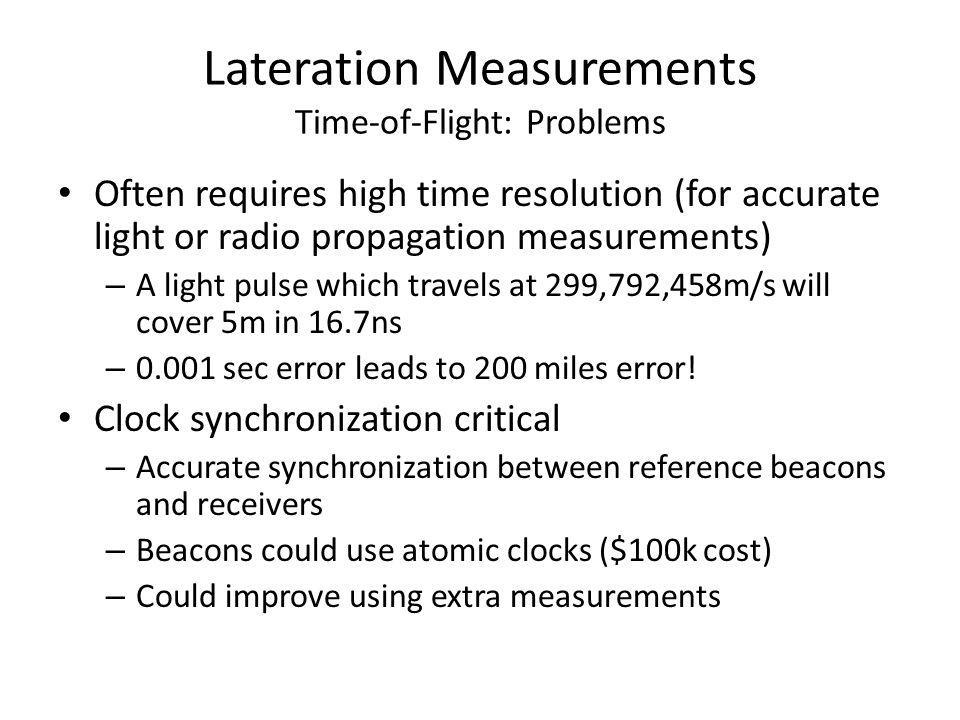 Lateration Measurements Time-of-Flight: Problems Often requires high time resolution (for accurate light or radio propagation measurements) – A light pulse which travels at 299,792,458m/s will cover 5m in 16.7ns – 0.001 sec error leads to 200 miles error.