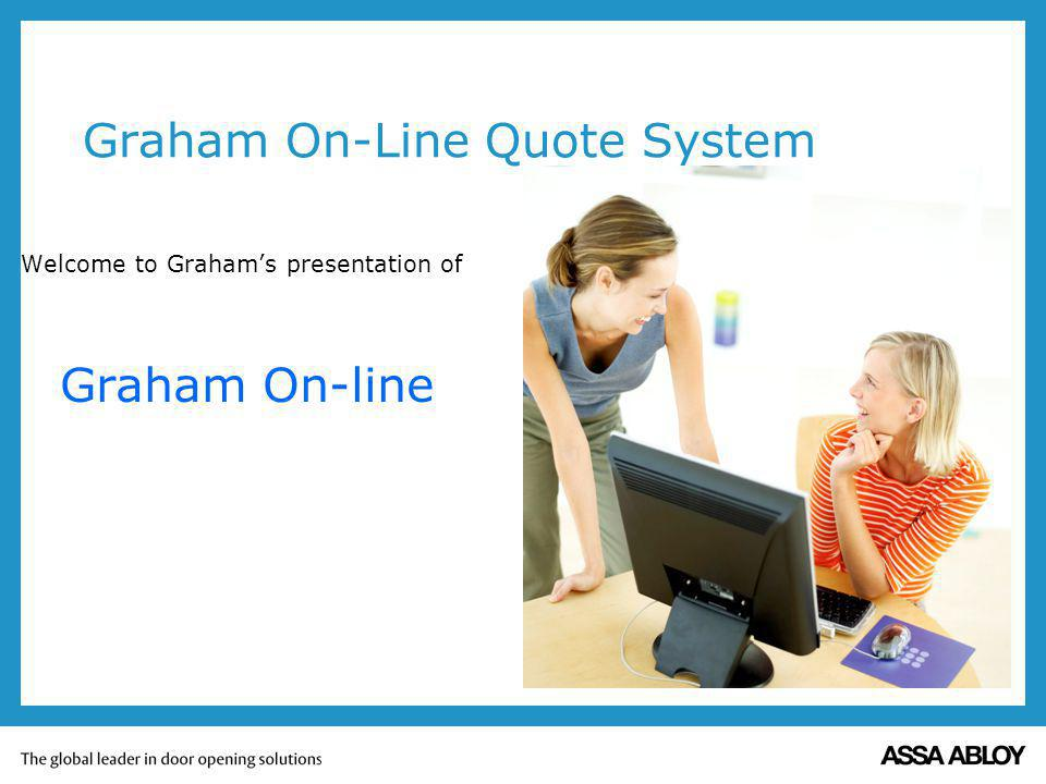Graham On-Line Quote System Welcome to Grahams presentation of Graham On-line