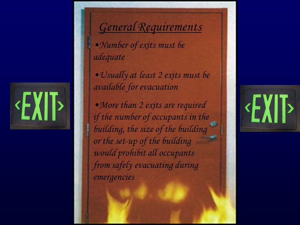 General Requirements Number of exits must be adequate Usually at least 2 exits must be available for evacuation More than 2 exits are required if the number of occupants in the building, the size of the building or the set-up of the building would prohibit all occupants from safely evacuating during emergencies