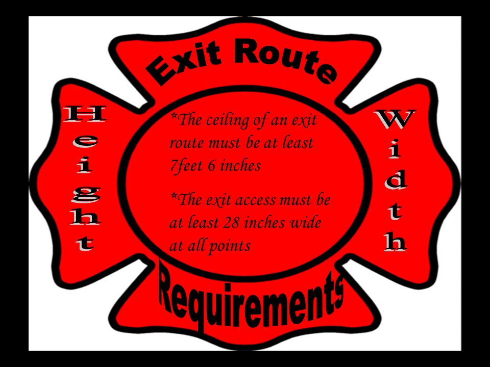*The ceiling of an exit route must be at least 7feet 6 inches *The exit access must be at least 28 inches wide at all points
