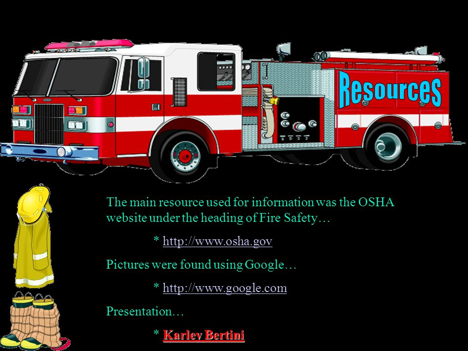 The main resource used for information was the OSHA website under the heading of Fire Safety… * http://www.osha.govhttp://www.osha.gov Pictures were found using Google… * http://www.google.comhttp://www.google.com Presentation… Karley Bertini * Karley Bertini