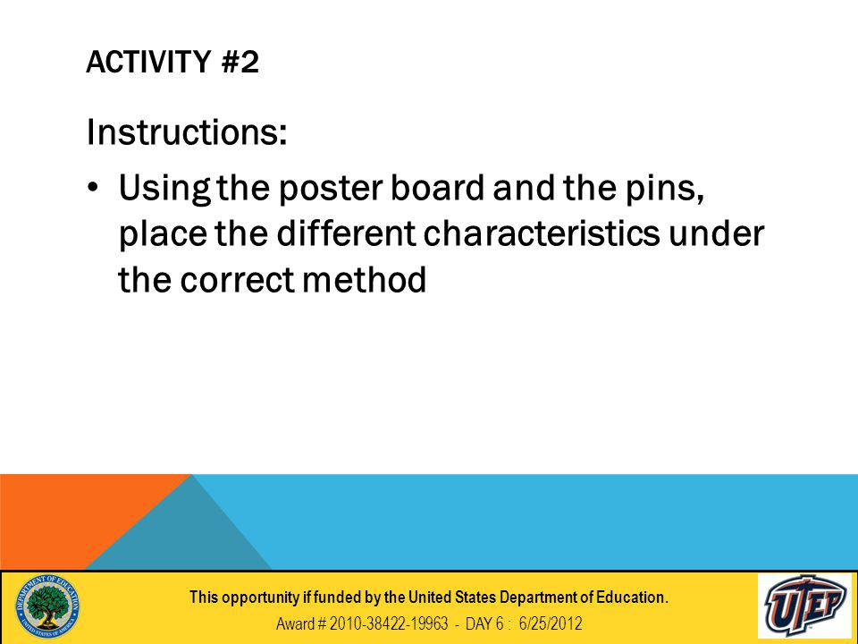 ACTIVITY #2 Instructions: Using the poster board and the pins, place the different characteristics under the correct method This opportunity if funded by the United States Department of Education.