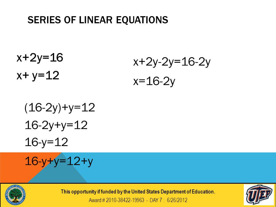 SERIES OF LINEAR EQUATIONS x+2y=16 x+ y=12 x+2y-2y=16-2y x=16-2y (16-2y)+y=12 16-2y+y=12 16-y=12 16-y+y=12+y This opportunity if funded by the United States Department of Education.