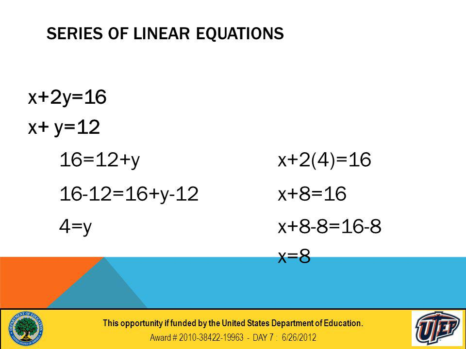 SERIES OF LINEAR EQUATIONS x+2y=16 x+ y=12 16=12+y 16-12=16+y-12 4=y x+2(4)=16 x+8=16 x+8-8=16-8 x=8 This opportunity if funded by the United States Department of Education.