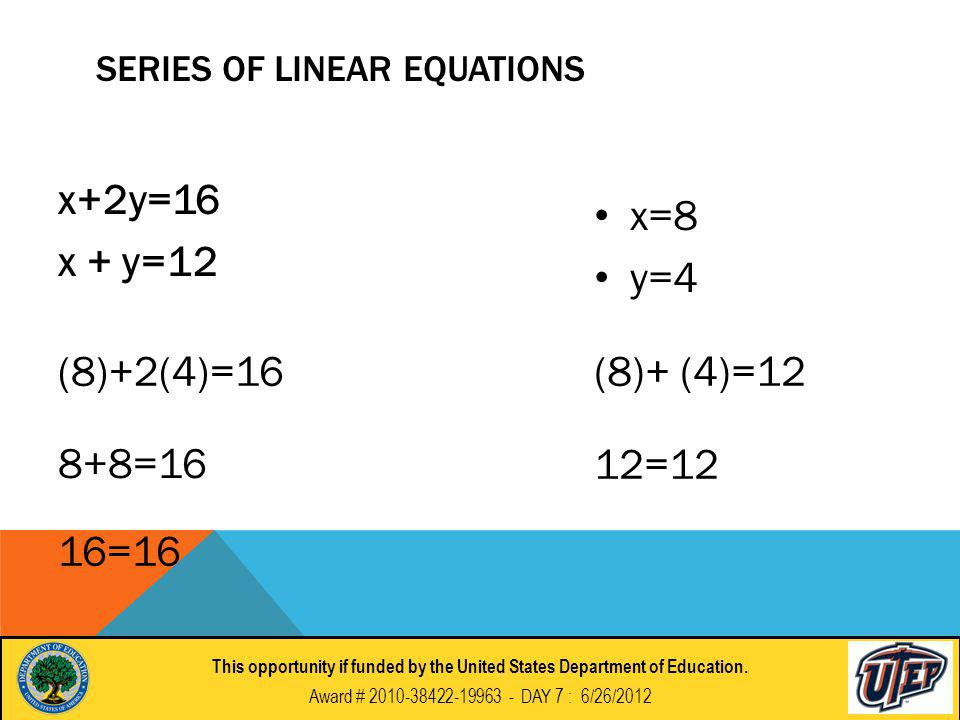 SERIES OF LINEAR EQUATIONS x+2y=16 x + y=12 x=8 y=4 (8)+2(4)=16 8+8=16 16=16 (8)+ (4)=12 12=12 This opportunity if funded by the United States Department of Education.